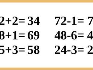 32+2= 68+1= 55+3= 72-1= 48-6= 24-3= 34 69 58 71 42 21
