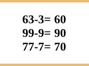 63-3= 99-9= 77-7= 60 90 70