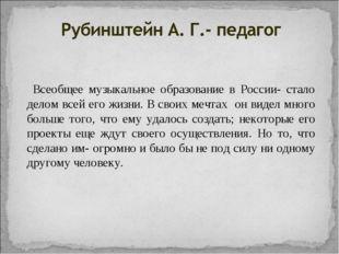 Всеобщее музыкальное образование в России- стало делом всей его жизни. В сво