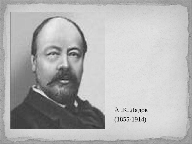 А .К. Лядов (1855-1914)