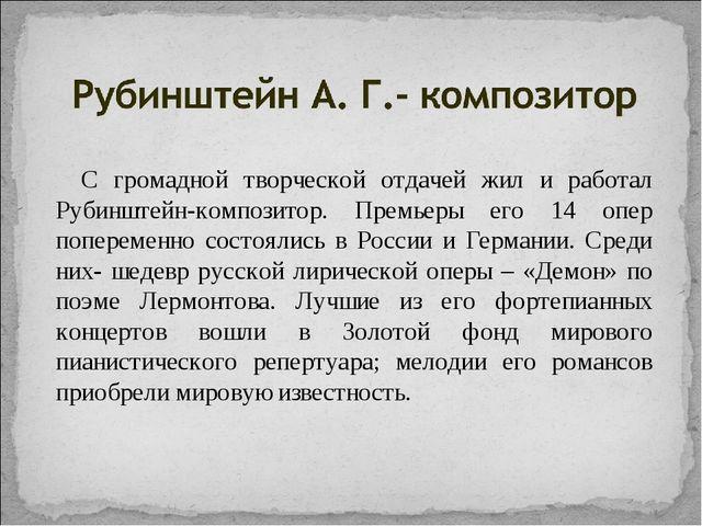 С громадной творческой отдачей жил и работал Рубинштейн-композитор. Премьеры...