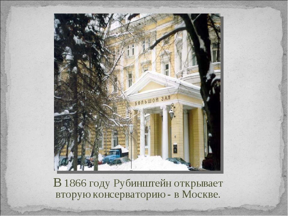 В 1866 году Рубинштейн открывает вторую консерваторию - в Москве.