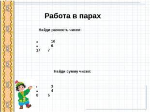 Найди разность чисел: 10 6 17 7 Найди сумму чисел: 3 4 8 5 Работа в парах