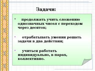 Задачи: продолжать учить сложению однозначных чисел с переходом через десято