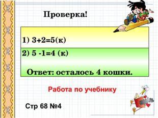 1) 3+2=5(к) 2) 5 -1=4 (к) Ответ: осталось 4 кошки. Проверка!