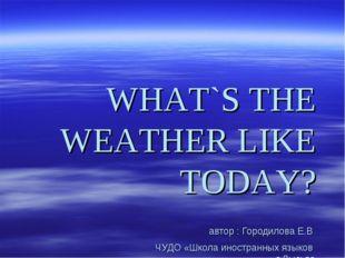 WHAT`S THE WEATHER LIKE TODAY? автор : Городилова Е.В ЧУДО «Школа иностранных