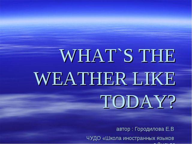 WHAT`S THE WEATHER LIKE TODAY? автор : Городилова Е.В ЧУДО «Школа иностранных...