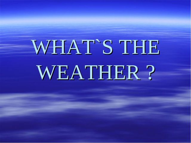 WHAT`S THE WEATHER ?