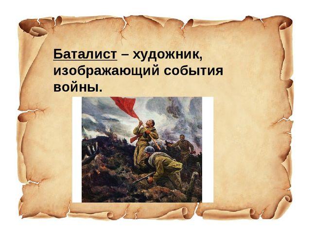 Баталист – художник, изображающий события войны.