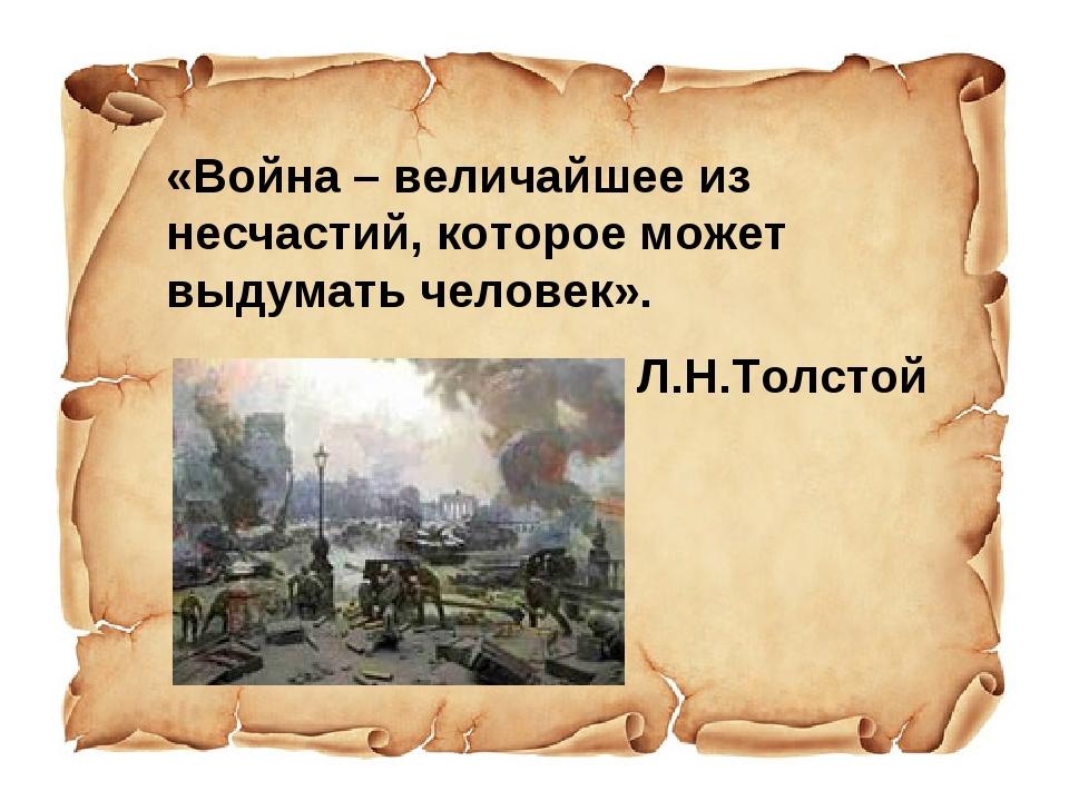 «Война – величайшее из несчастий, которое может выдумать человек». Л.Н.Толстой