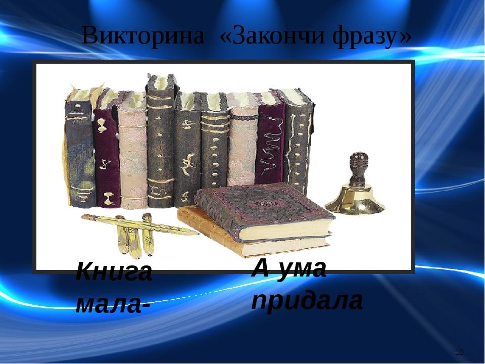 Викторина «Закончи фразу» Книга мала- А ума придала