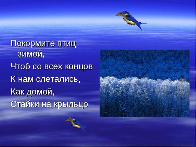 Покормите птиц зимой, Чтоб со всех концов К нам слетались, Как домой, Стайки...