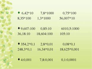 6,42*10 7,8*1000 0,75*100 8,35*100 1,3*1000 56,007*10 9,607:100 0,85:10 6010