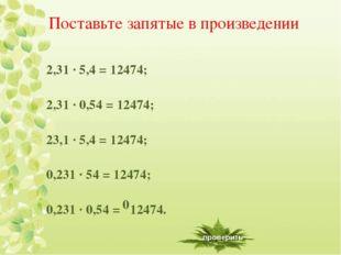 Поставьте запятые в произведении 2,31 ∙ 5,4 = 12474; 2,31 ∙ 0,54 = 12474; 23,