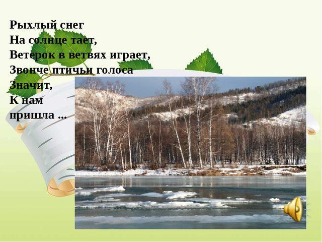 . Рыхлый снег На солнце тает, Ветерок в ветвях играет, Звонче птичьи голос...