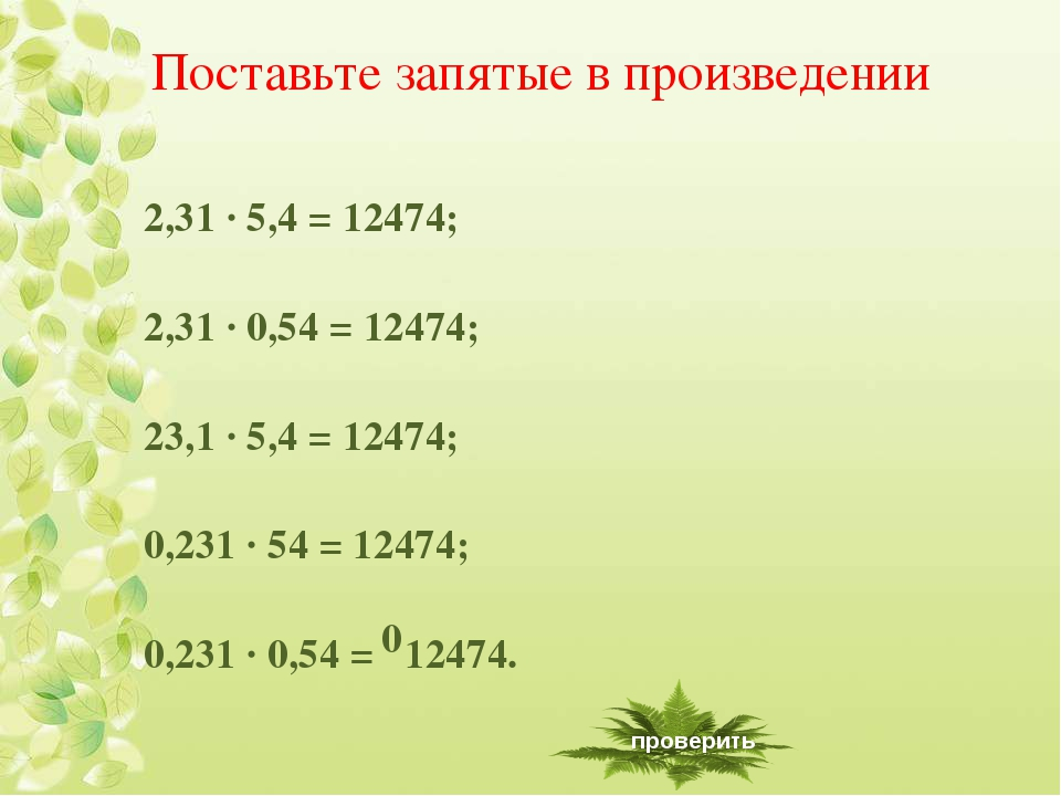Поставьте запятые в произведении 2,31 ∙ 5,4 = 12474; 2,31 ∙ 0,54 = 12474; 23,...