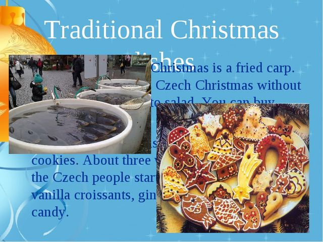 Traditional Christmas dishes A traditional dish in Christmas is a fried carp....