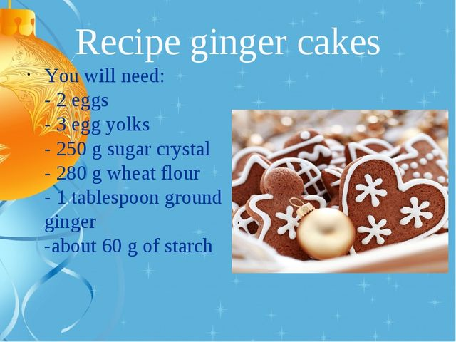 Recipe ginger cakes You will need: - 2 eggs - 3 egg yolks - 250 g sugar cryst...
