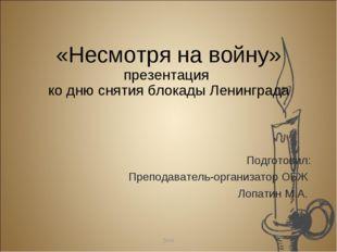 «Несмотря на войну» презентация ко дню снятия блокады Ленинграда Подготовил: