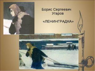 Борис Сергеевич Угаров «ЛЕНИНГРАДКА»