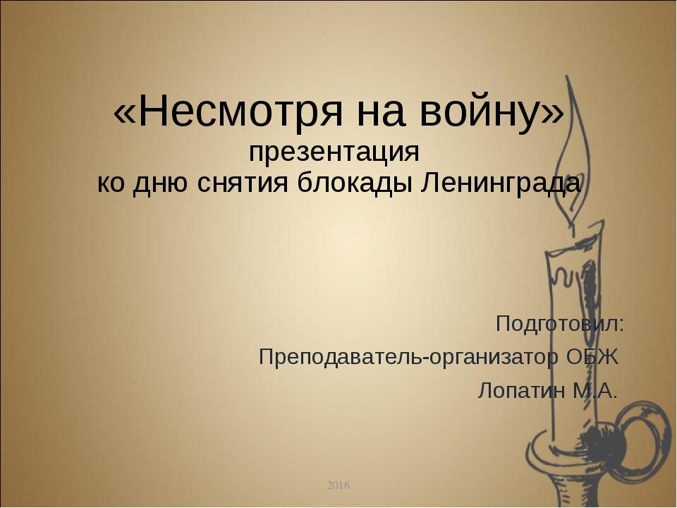 «Несмотря на войну» презентация ко дню снятия блокады Ленинграда Подготовил:...