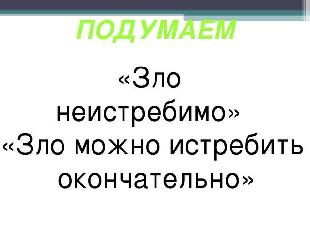 «Зло неистребимо» «Зло можно истребить окончательно» ПОДУМАЕМ
