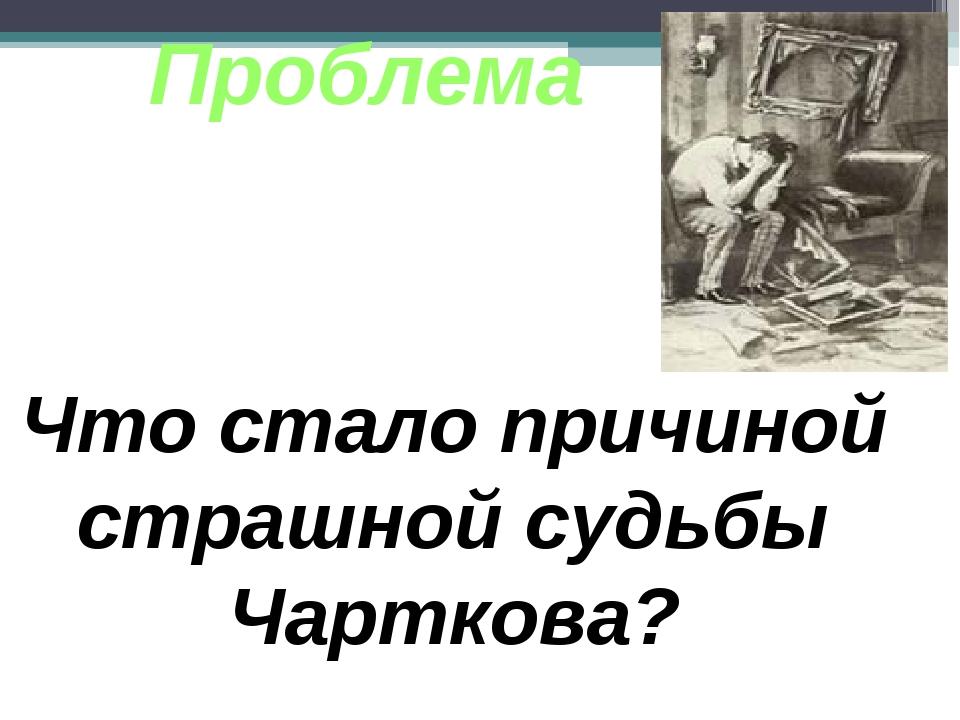 Проблема Что стало причиной страшной судьбы Чарткова?