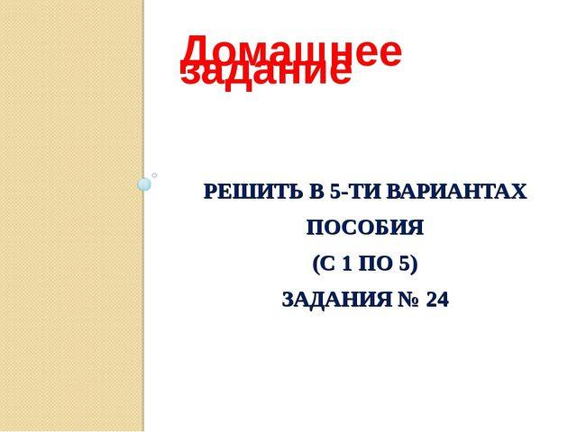РЕШИТЬ В 5-ТИ ВАРИАНТАХ ПОСОБИЯ (С 1 ПО 5) ЗАДАНИЯ № 24 Домашнее задание