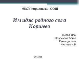 МКОУ Коршевская СОШ Имидж родного села Коршево Выполнила: Щербакова Алина Ру