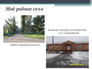 Моё родное село Бывшая школа построенная А.С.Сувориным Новая средняя школа