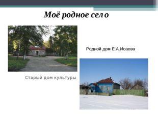 Старый дом культуры Моё родное село Родной дом Е.А.Исаева