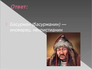 Ответ: Басурман (басурманин) — иноверец, нехристианин