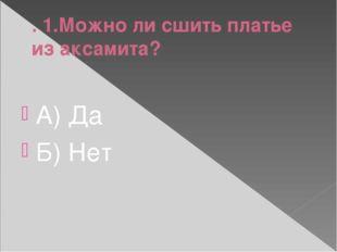 . 1.Можно ли сшить платье из аксамита? А) Да Б) Нет