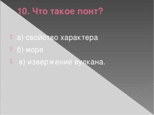 10. Что такое понт? а) свойство характера б) море в) извержение вулкана.