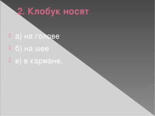 2. Клобук носят а) на голове б) на шее в) в кармане.