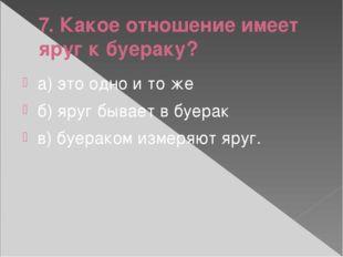 7. Какое отношение имеет яруг к буераку? а) это одно и то же б) яруг бывает в