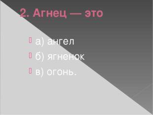 2. Агнец — это а) ангел б) ягненок в) огонь.