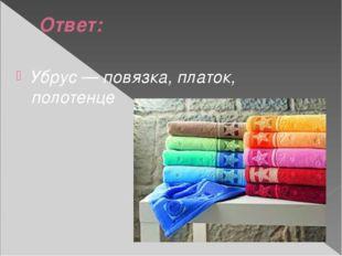 Ответ: Убрус — повязка, платок, полотенце