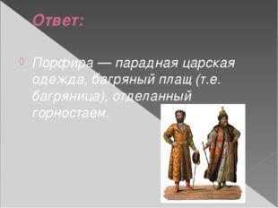 Ответ: Порфира — парадная царская одежда, багряный плащ (т.е. багряница), отд