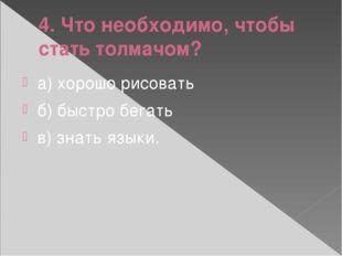 4. Что необходимо, чтобы стать толмачом? а) хорошо рисовать б) быстро бегать