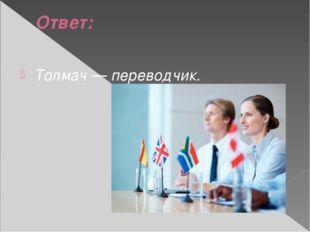 Ответ: Толмач — переводчик.