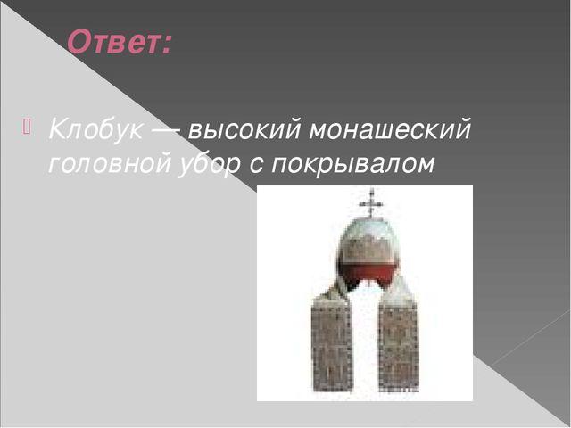 Ответ: Клобук — высокий монашеский головной убор с покрывалом