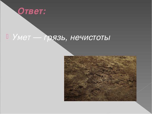 Ответ: Умет — грязь, нечистоты