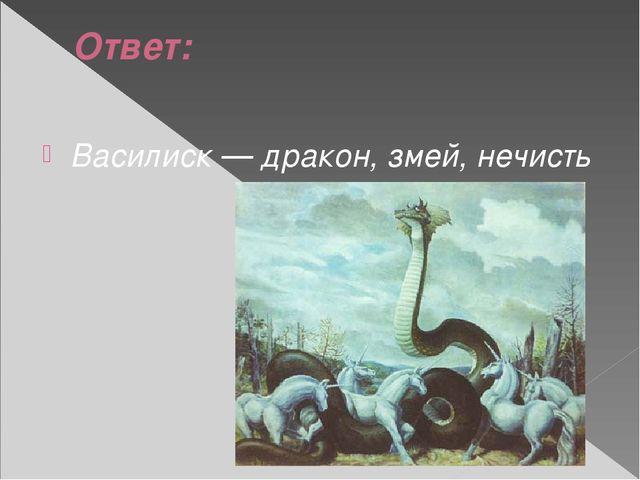 Ответ: Василиск — дракон, змей, нечисть