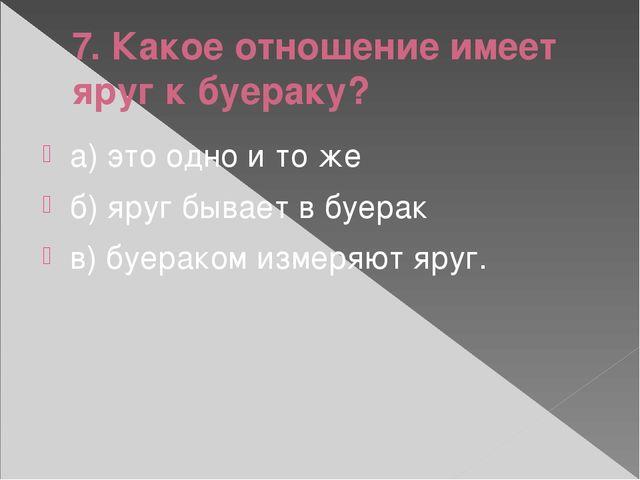 7. Какое отношение имеет яруг к буераку? а) это одно и то же б) яруг бывает в...