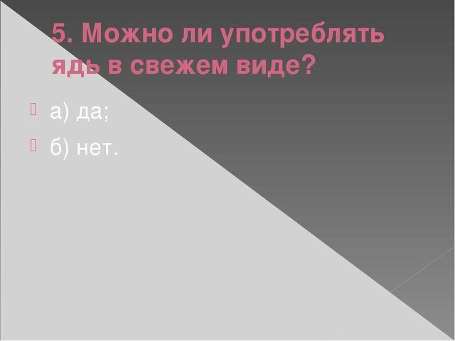 5. Можно ли употреблять ядь в свежем виде? а) да; б) нет.