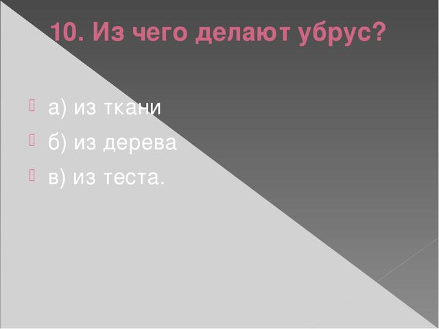 10. Из чего делают убрус? а) из ткани б) из дерева в) из теста.