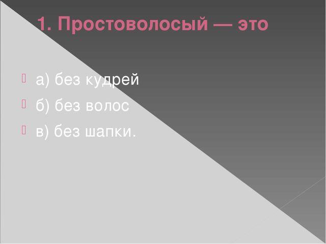 1. Простоволосый — это а) без кудрей б) без волос в) без шапки.