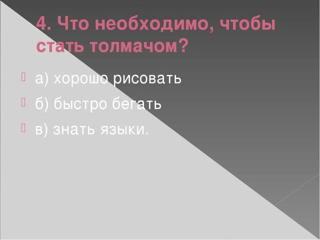 4. Что необходимо, чтобы стать толмачом? а) хорошо рисовать б) быстро бегать...