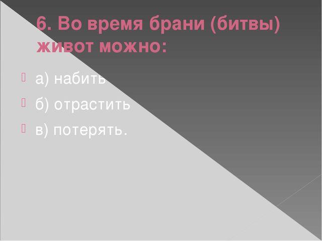 6. Во время брани (битвы) живот можно: а) набить б) отрастить в) потерять.